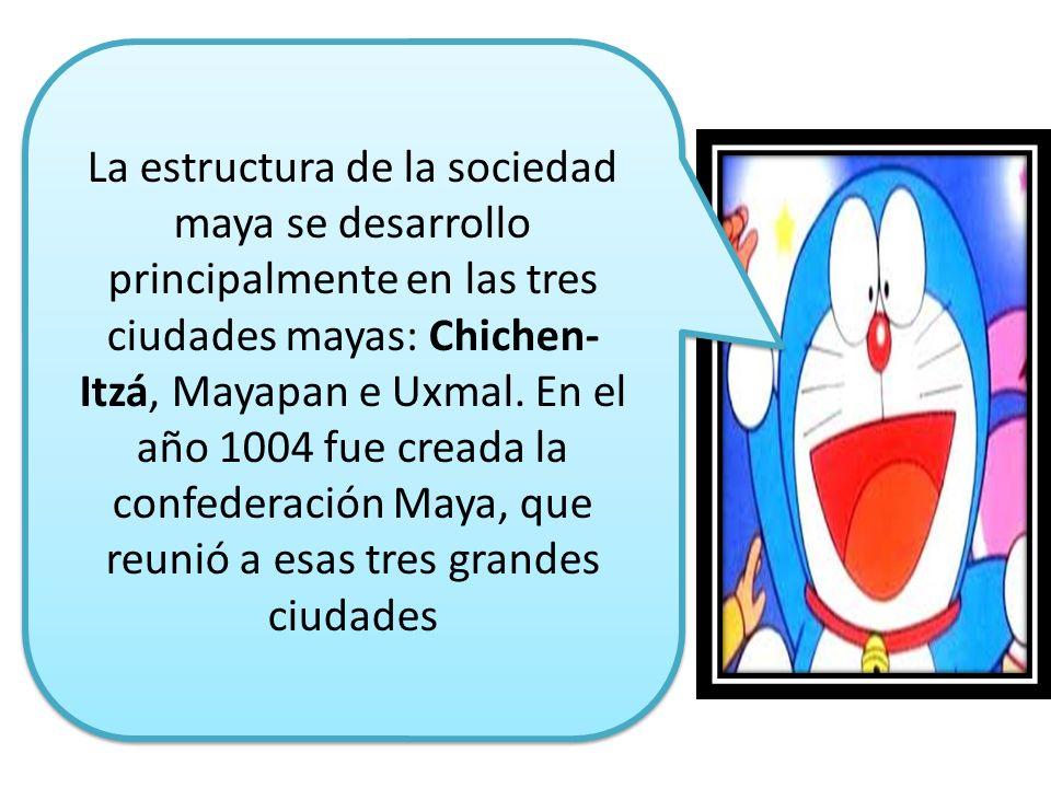 La estructura de la sociedad maya se desarrollo principalmente en las tres ciudades mayas: Chichen-Itzá, Mayapan e Uxmal. En el año 1004 fue creada la confederación Maya, que reunió a esas tres grandes ciudades