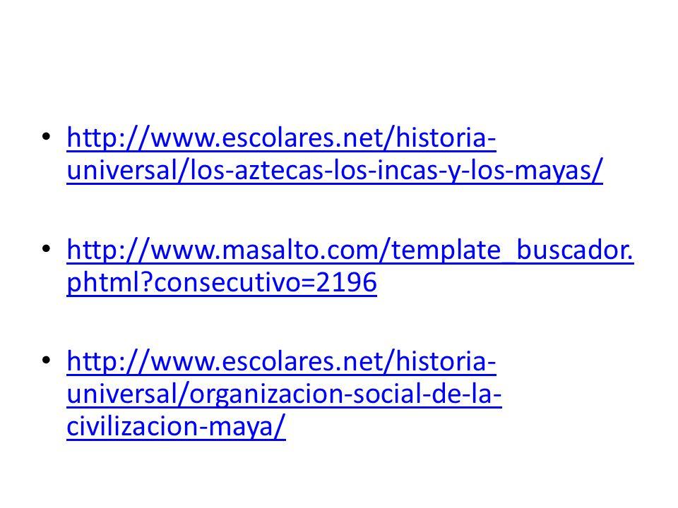 http://www.escolares.net/historia-universal/los-aztecas-los-incas-y-los-mayas/ http://www.masalto.com/template_buscador.phtml consecutivo=2196.