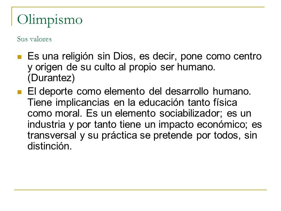 Olimpismo Sus valores Es una religión sin Dios, es decir, pone como centro y origen de su culto al propio ser humano. (Durantez)