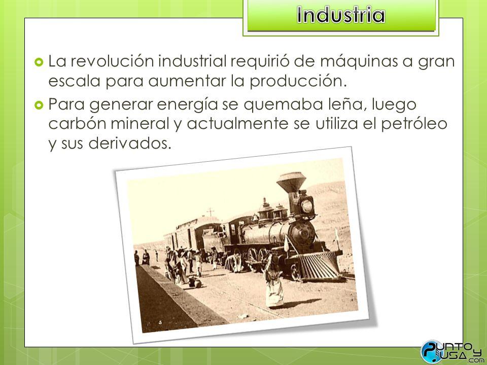 Industria La revolución industrial requirió de máquinas a gran escala para aumentar la producción.