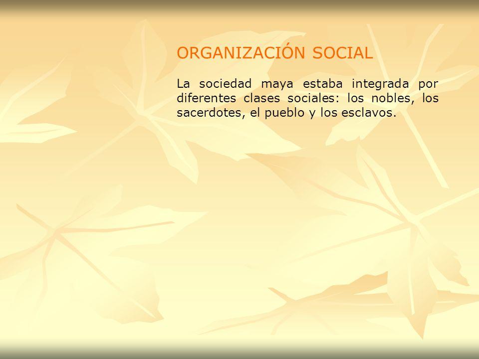 ORGANIZACIÓN SOCIAL La sociedad maya estaba integrada por diferentes clases sociales: los nobles, los sacerdotes, el pueblo y los esclavos.