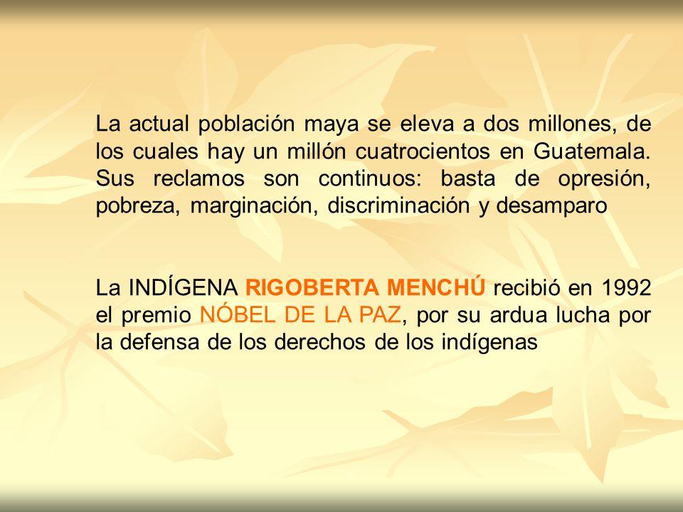 La actual población maya se eleva a dos millones, de los cuales hay un millón cuatrocientos en Guatemala. Sus reclamos son continuos: basta de opresión, pobreza, marginación, discriminación y desamparo