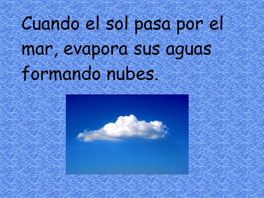 Cuando el sol pasa por el mar, evapora sus aguas formando nubes.