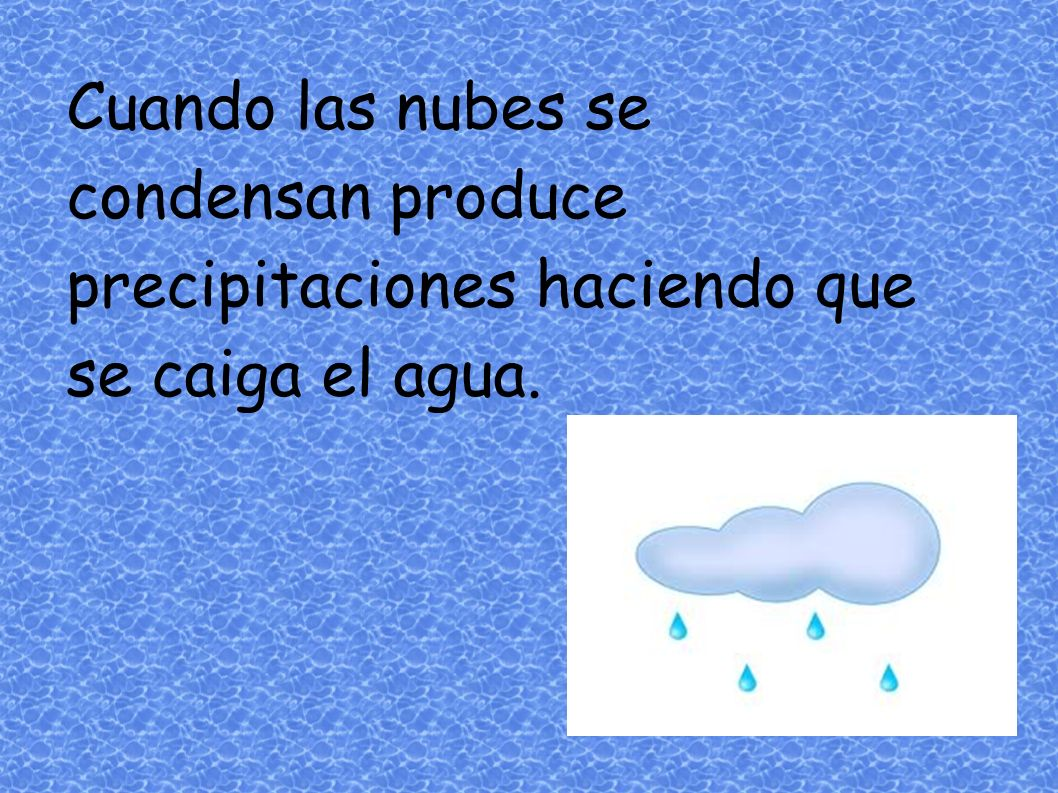 Cuando las nubes se condensan produce precipitaciones haciendo que se caiga el agua.