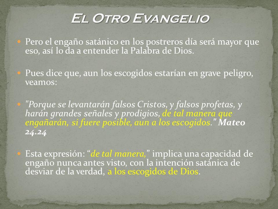 El Otro EvangelioPero el engaño satánico en los postreros día será mayor que eso, así lo da a entender la Palabra de Dios.