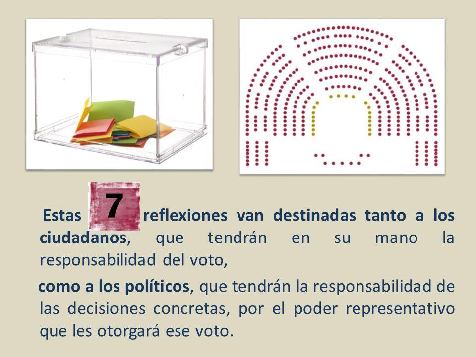 Estas reflexiones van destinadas tanto a los ciudadanos, que tendrán en su mano la responsabilidad del voto, como a los políticos, que tendrán la responsabilidad de las decisiones concretas, por el poder representativo que les otorgará ese voto.