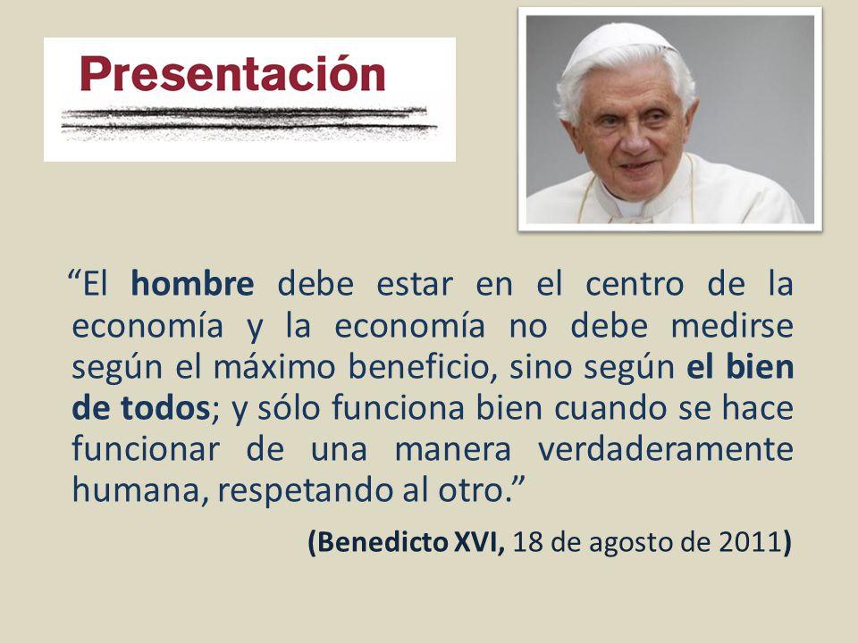 El hombre debe estar en el centro de la economía y la economía no debe medirse según el máximo beneficio, sino según el bien de todos; y sólo funciona bien cuando se hace funcionar de una manera verdaderamente humana, respetando al otro. (Benedicto XVI, 18 de agosto de 2011)