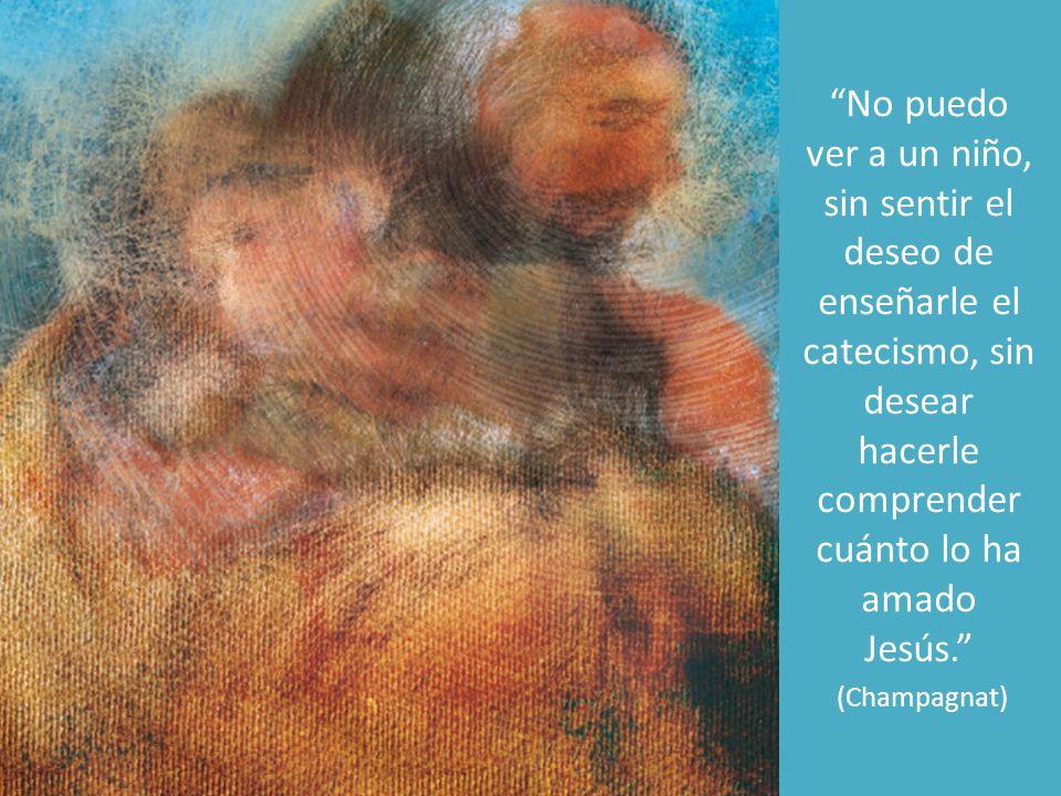 No puedo ver a un niño, sin sentir el deseo de enseñarle el catecismo, sin desear hacerle comprender cuánto lo ha amado Jesús.
