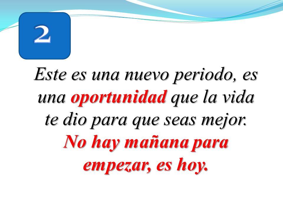 2 Este es una nuevo periodo, es una oportunidad que la vida te dio para que seas mejor.
