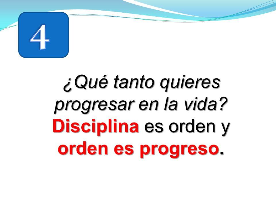 4 ¿Qué tanto quieres progresar en la vida Disciplina es orden y orden es progreso.