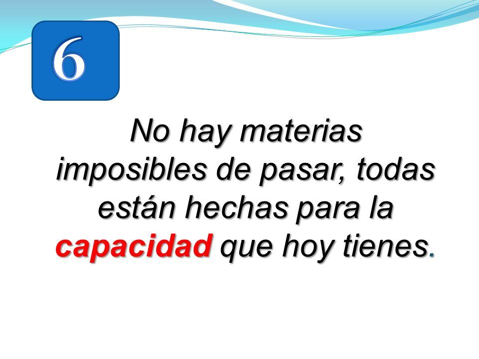 6 No hay materias imposibles de pasar, todas están hechas para la capacidad que hoy tienes.