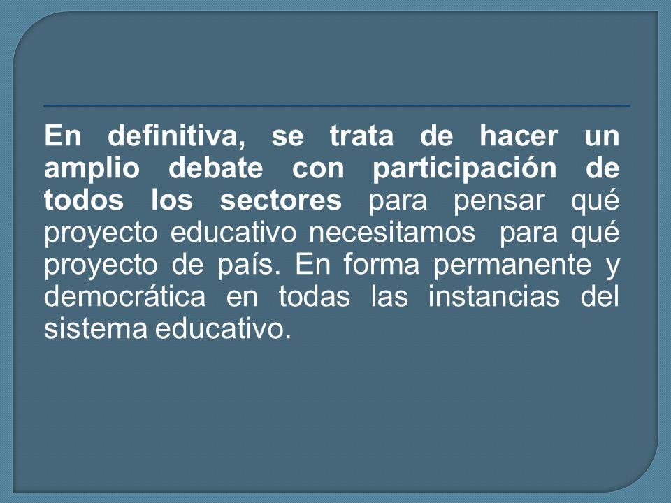 En definitiva, se trata de hacer un amplio debate con participación de todos los sectores para pensar qué proyecto educativo necesitamos para qué proyecto de país.