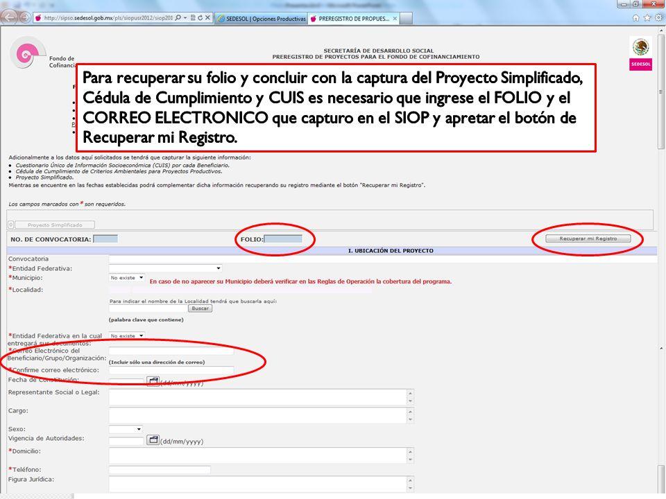 Para recuperar su folio y concluir con la captura del Proyecto Simplificado, Cédula de Cumplimiento y CUIS es necesario que ingrese el FOLIO y el CORREO ELECTRONICO que capturo en el SIOP y apretar el botón de Recuperar mi Registro.