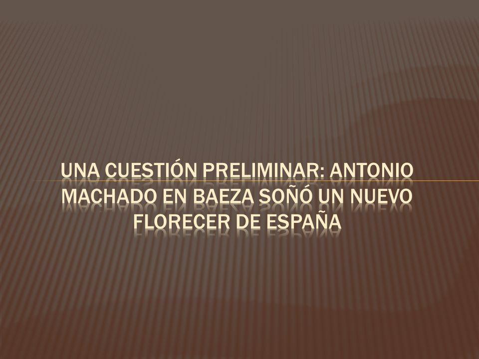 UNA CUESTIÓN PRELIMINAR: ANTONIO MACHADO EN BAEZA SOÑÓ UN NUEVO FLORECER DE ESPAÑA