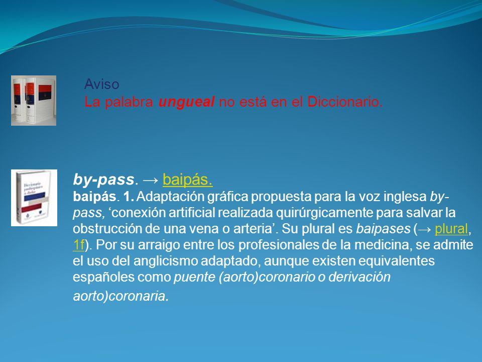 by-pass. → baipás. Aviso La palabra ungueal no está en el Diccionario.