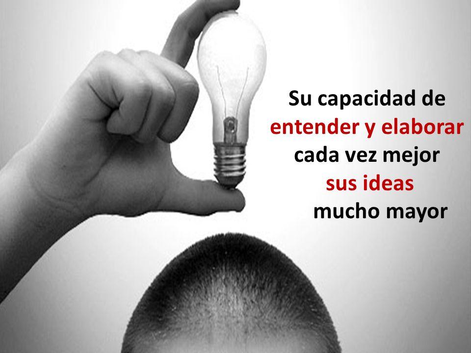 Su capacidad de entender y elaborar cada vez mejor sus ideas es mucho mayor