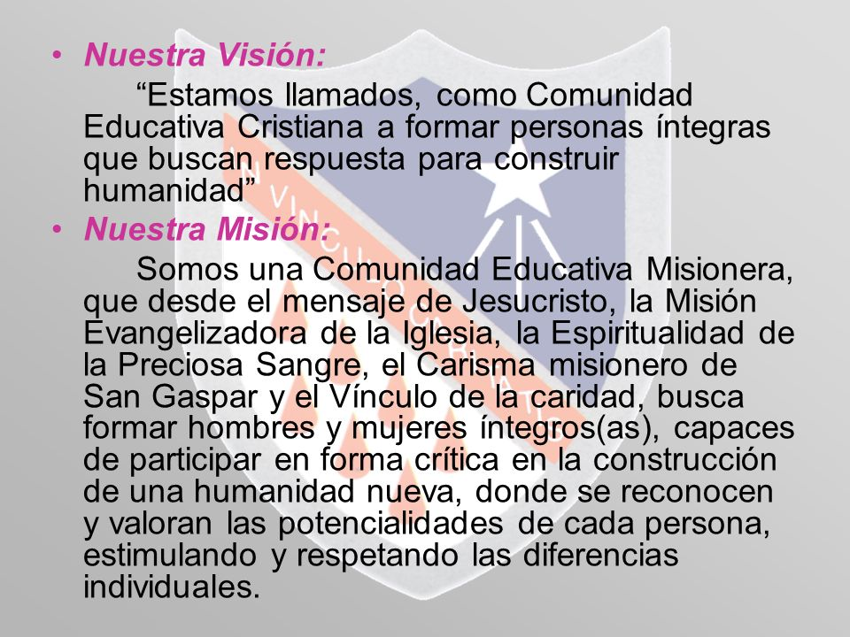 Nuestra Visión: Estamos llamados, como Comunidad Educativa Cristiana a formar personas íntegras que buscan respuesta para construir humanidad