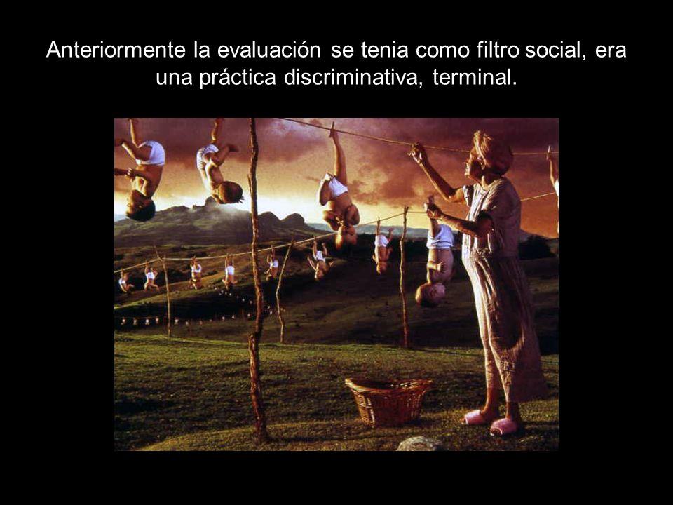 Anteriormente la evaluación se tenia como filtro social, era una práctica discriminativa, terminal.