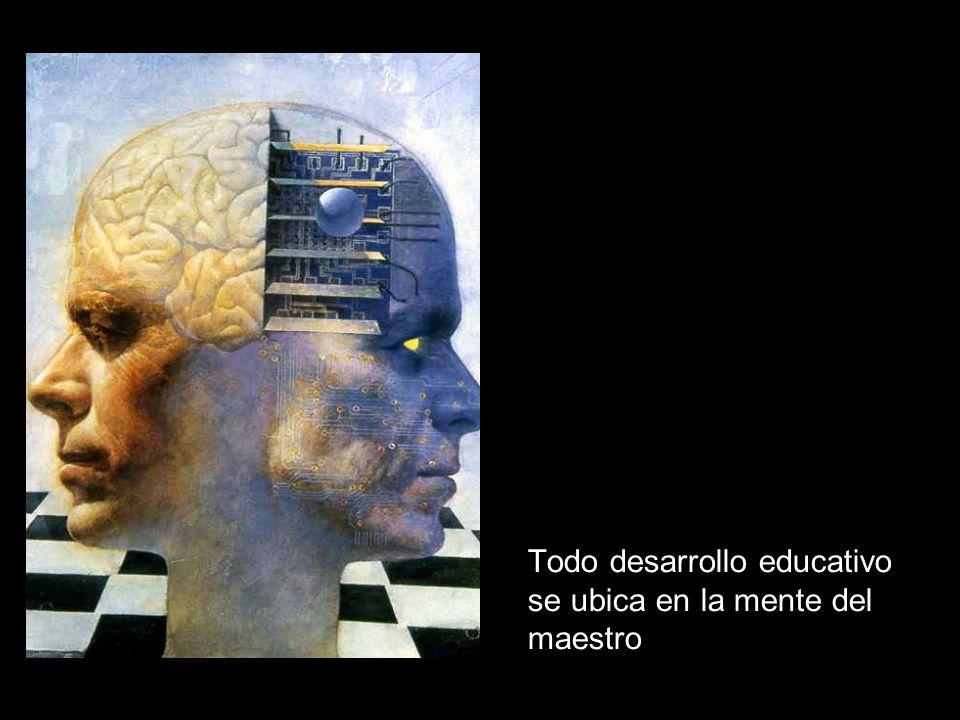 Todo desarrollo educativo se ubica en la mente del maestro