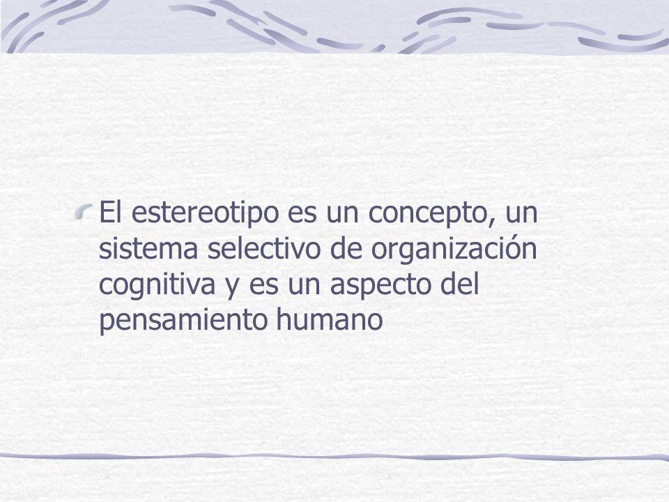 El estereotipo es un concepto, un sistema selectivo de organización cognitiva y es un aspecto del pensamiento humano
