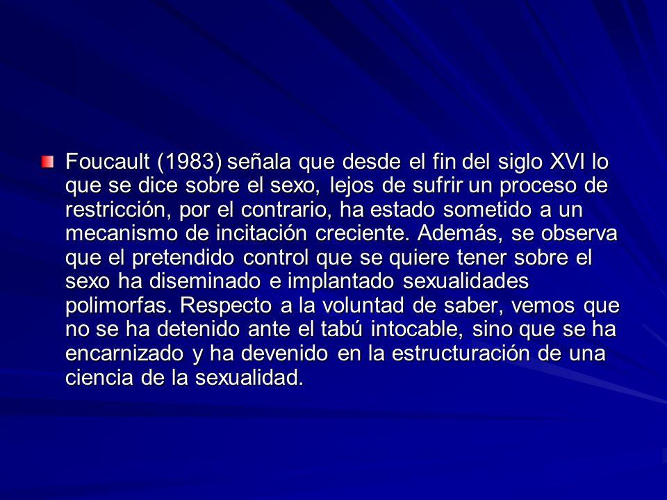 Foucault (1983) señala que desde el fin del siglo XVI lo que se dice sobre el sexo, lejos de sufrir un proceso de restricción, por el contrario, ha estado sometido a un mecanismo de incitación creciente.