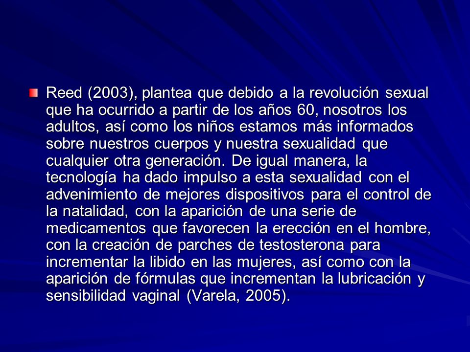 Reed (2003), plantea que debido a la revolución sexual que ha ocurrido a partir de los años 60, nosotros los adultos, así como los niños estamos más informados sobre nuestros cuerpos y nuestra sexualidad que cualquier otra generación.