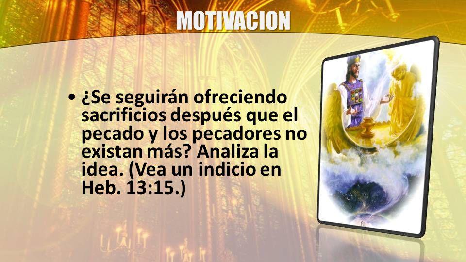 MOTIVACION ¿Se seguirán ofreciendo sacrificios después que el pecado y los pecadores no existan más.