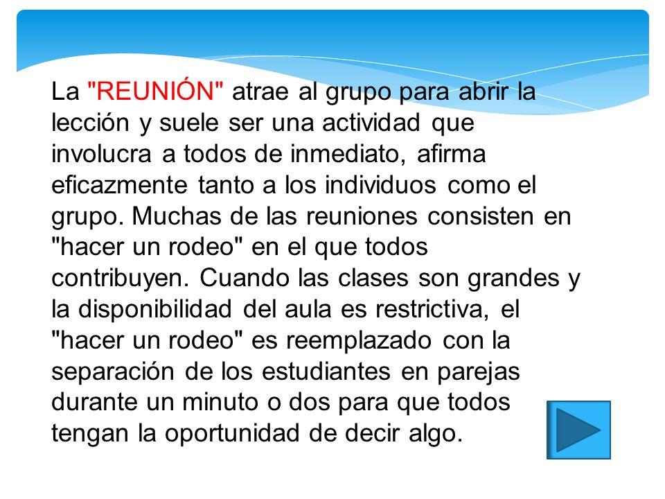 La REUNIÓN atrae al grupo para abrir la lección y suele ser una actividad que involucra a todos de inmediato, afirma eficazmente tanto a los individuos como el grupo.