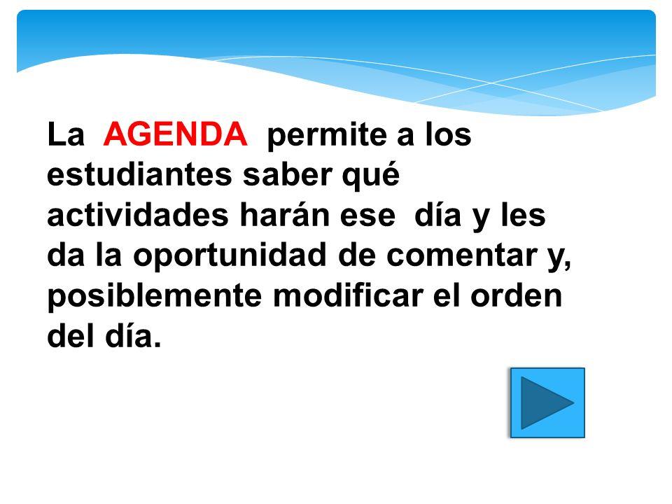 La AGENDA permite a los estudiantes saber qué actividades harán ese día y les da la oportunidad de comentar y, posiblemente modificar el orden del día.
