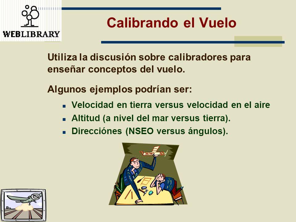 Calibrando el Vuelo Utiliza la discusión sobre calibradores para enseñar conceptos del vuelo. Algunos ejemplos podrían ser: