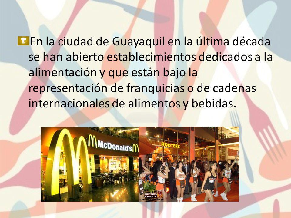 En la ciudad de Guayaquil en la última década se han abierto establecimientos dedicados a la alimentación y que están bajo la representación de franquicias o de cadenas internacionales de alimentos y bebidas.