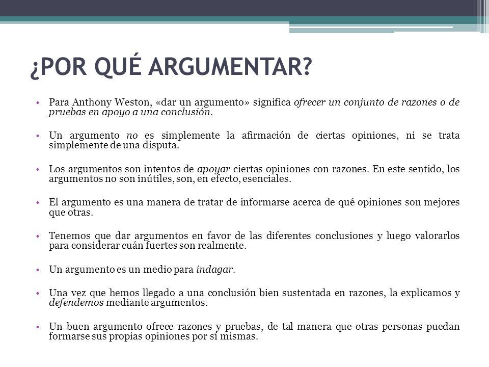 ¿POR QUÉ ARGUMENTAR Para Anthony Weston, «dar un argumento» significa ofrecer un conjunto de razones o de pruebas en apoyo a una conclusión.