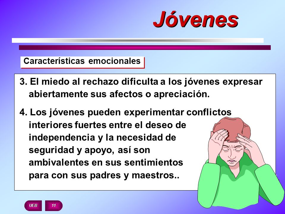Jóvenes Características emocionales. 3. El miedo al rechazo dificulta a los jóvenes expresar abiertamente sus afectos o apreciación.
