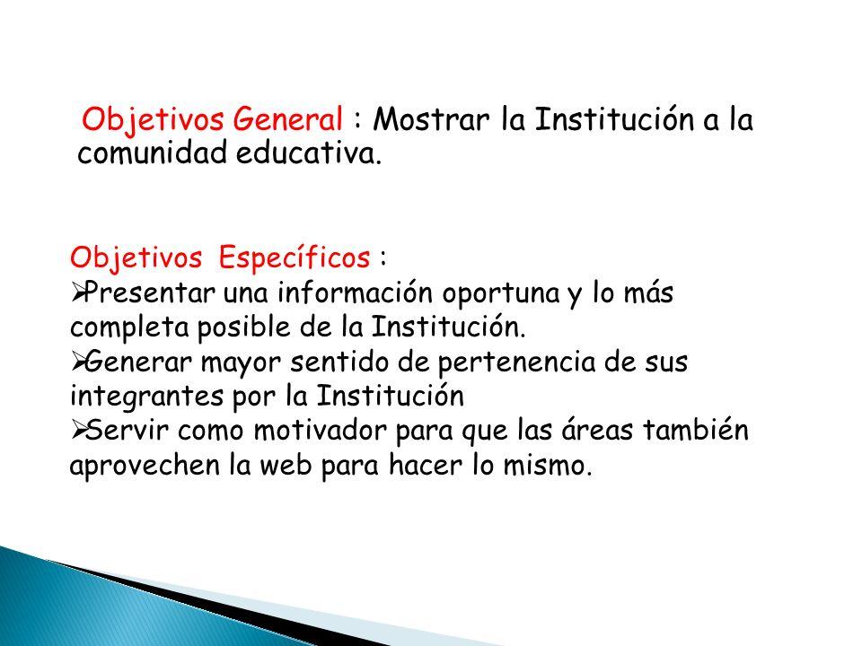 Objetivos General : Mostrar la Institución a la comunidad educativa.