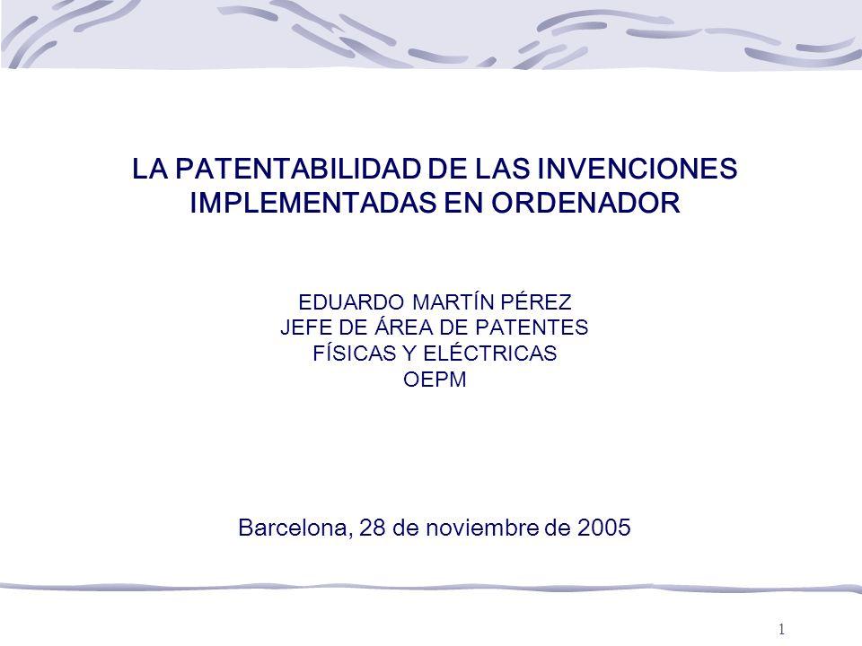 LA PATENTABILIDAD DE LAS INVENCIONES IMPLEMENTADAS EN ORDENADOR EDUARDO MARTÍN PÉREZ JEFE DE ÁREA DE PATENTES FÍSICAS Y ELÉCTRICAS OEPM Barcelona, 28 de noviembre de 2005