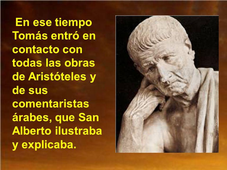 En ese tiempo Tomás entró en contacto con todas las obras de Aristóteles y de sus comentaristas árabes, que San Alberto ilustraba y explicaba.