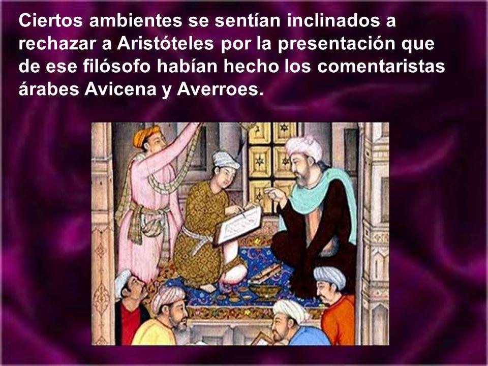 Ciertos ambientes se sentían inclinados a rechazar a Aristóteles por la presentación que de ese filósofo habían hecho los comentaristas árabes Avicena y Averroes.