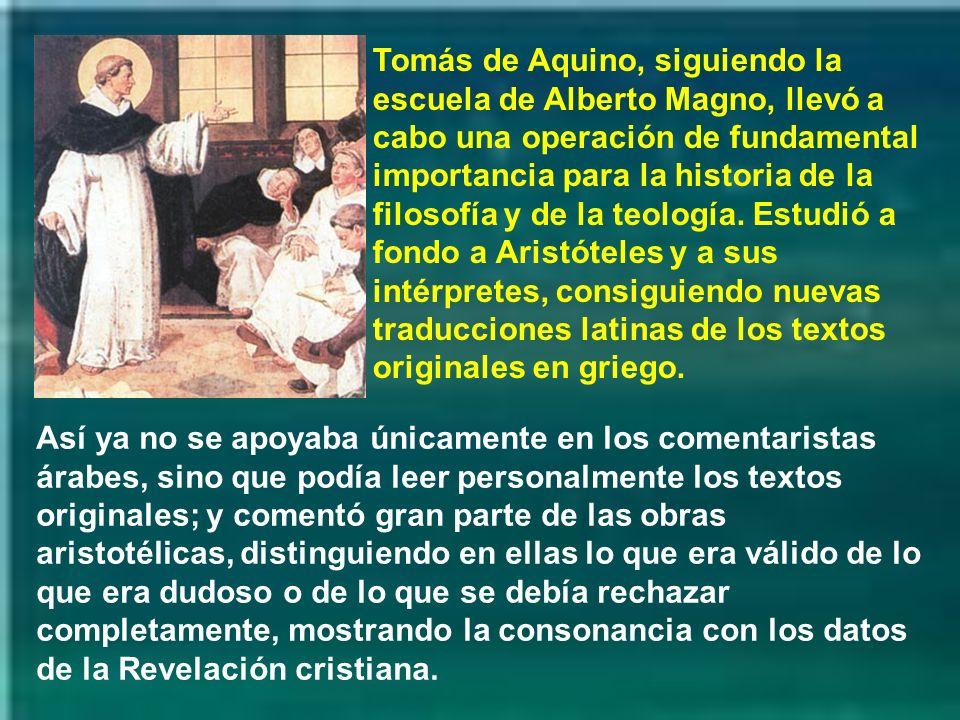 Tomás de Aquino, siguiendo la escuela de Alberto Magno, llevó a cabo una operación de fundamental importancia para la historia de la filosofía y de la teología. Estudió a fondo a Aristóteles y a sus intérpretes, consiguiendo nuevas traducciones latinas de los textos originales en griego.