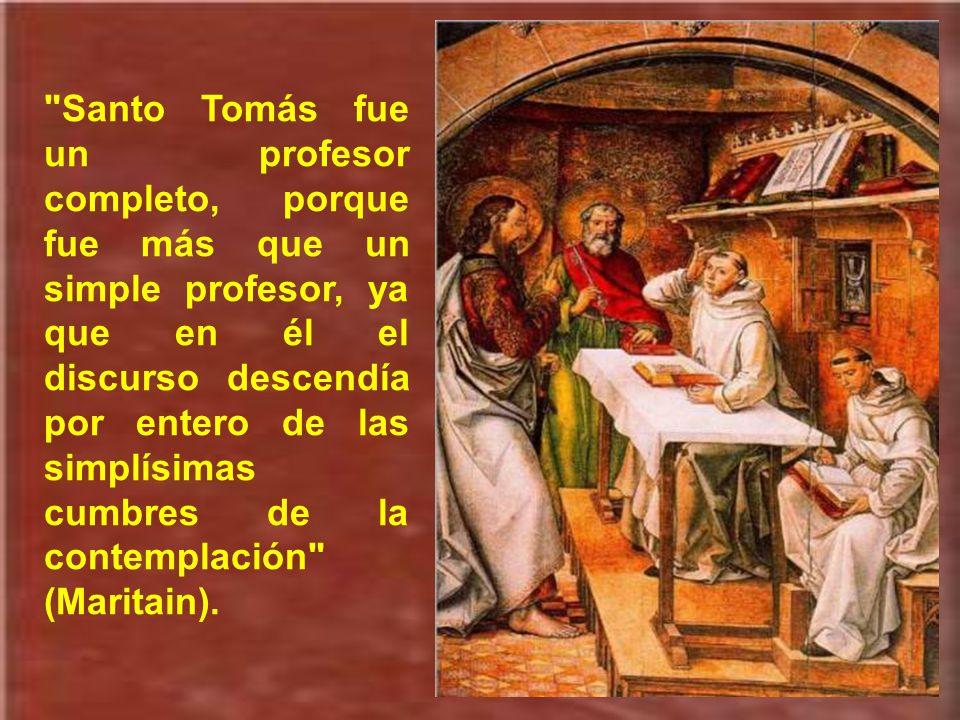 Santo Tomás fue un profesor completo, porque fue más que un simple profesor, ya que en él el discurso descendía por entero de las simplísimas cumbres de la contemplación (Maritain).