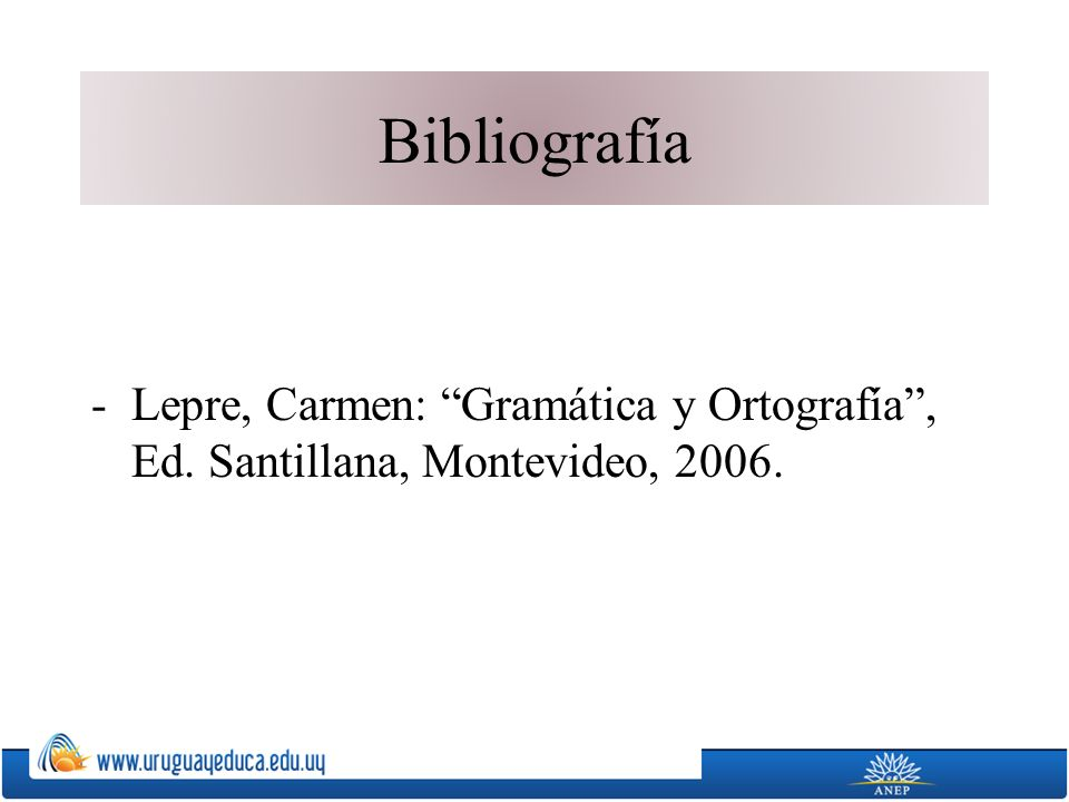 Bibliografía Lepre, Carmen: Gramática y Ortografía , Ed. Santillana, Montevideo, 2006.