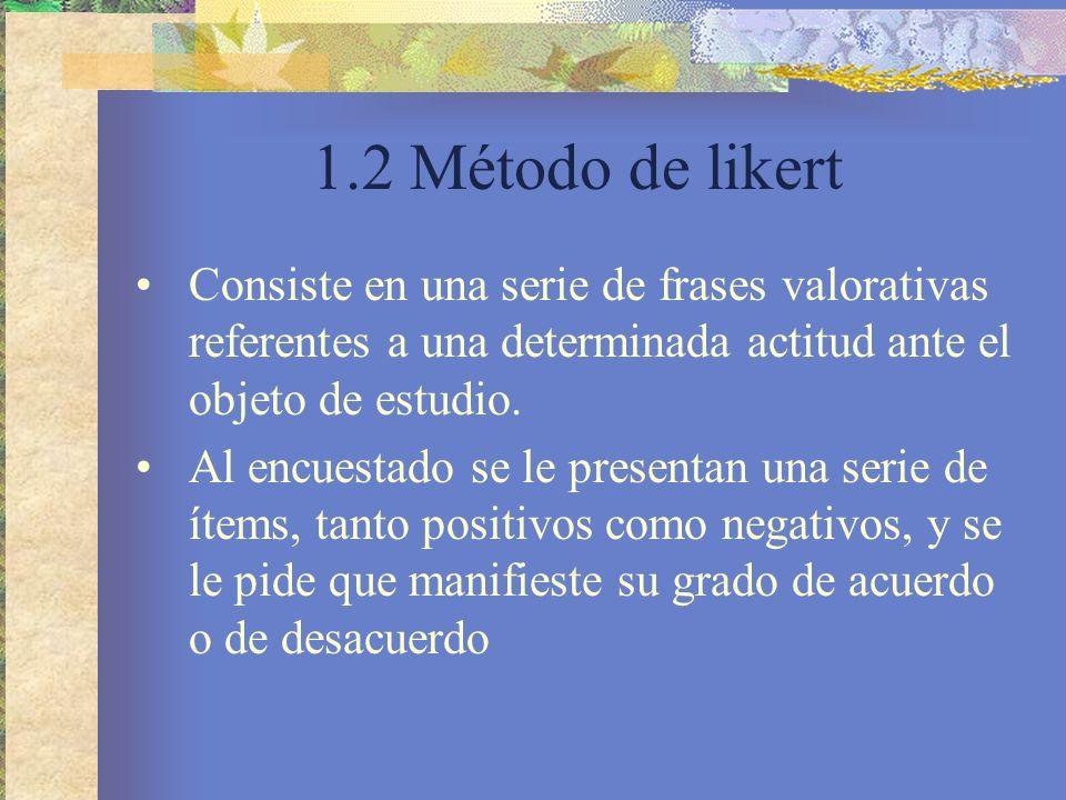 1.2 Método de likert Consiste en una serie de frases valorativas referentes a una determinada actitud ante el objeto de estudio.