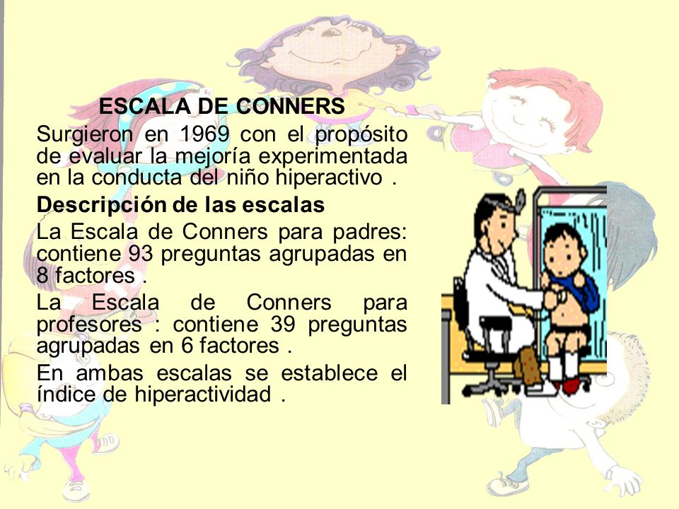 ESCALA DE CONNERS Surgieron en 1969 con el propósito de evaluar la mejoría experimentada en la conducta del niño hiperactivo .
