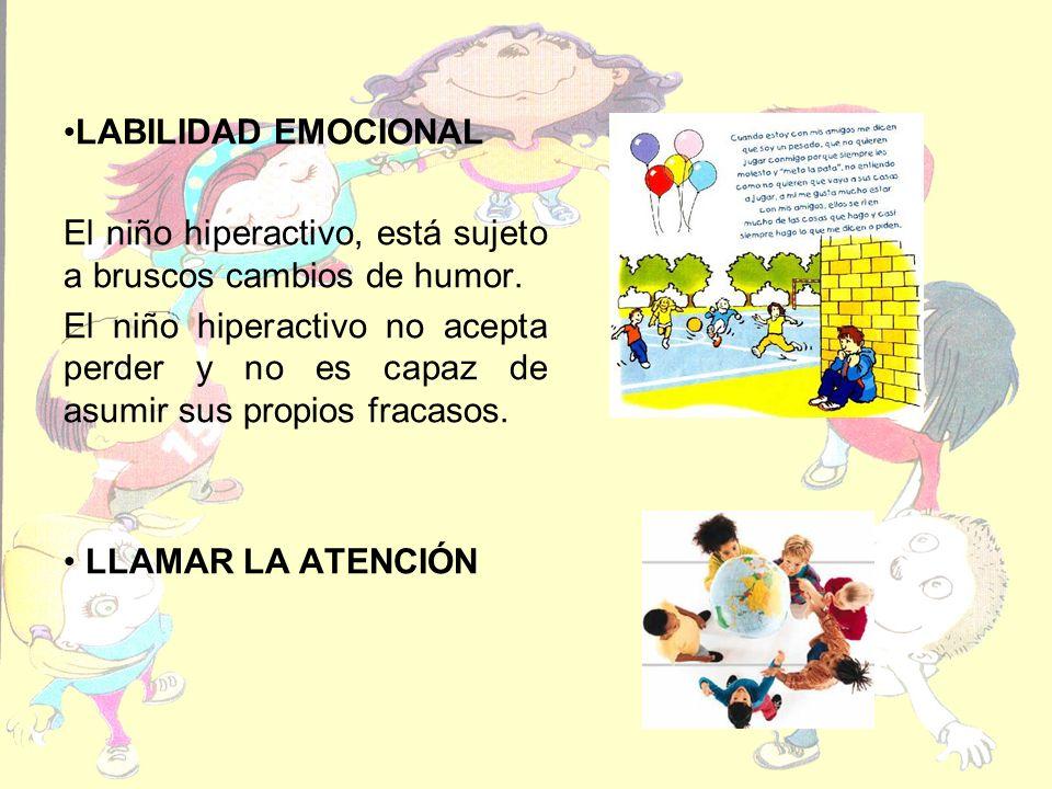 LABILIDAD EMOCIONAL El niño hiperactivo, está sujeto a bruscos cambios de humor.