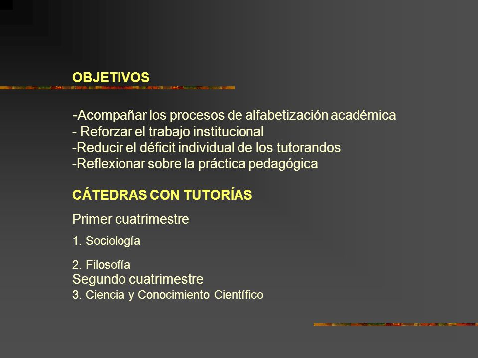 OBJETIVOS -Acompañar los procesos de alfabetización académica - Reforzar el trabajo institucional -Reducir el déficit individual de los tutorandos -Reflexionar sobre la práctica pedagógica CÁTEDRAS CON TUTORÍAS Primer cuatrimestre 1.