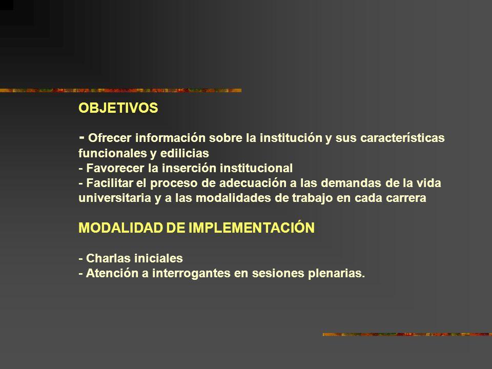 OBJETIVOS - Ofrecer información sobre la institución y sus características funcionales y edilicias - Favorecer la inserción institucional - Facilitar el proceso de adecuación a las demandas de la vida universitaria y a las modalidades de trabajo en cada carrera MODALIDAD DE IMPLEMENTACIÓN - Charlas iniciales - Atención a interrogantes en sesiones plenarias.