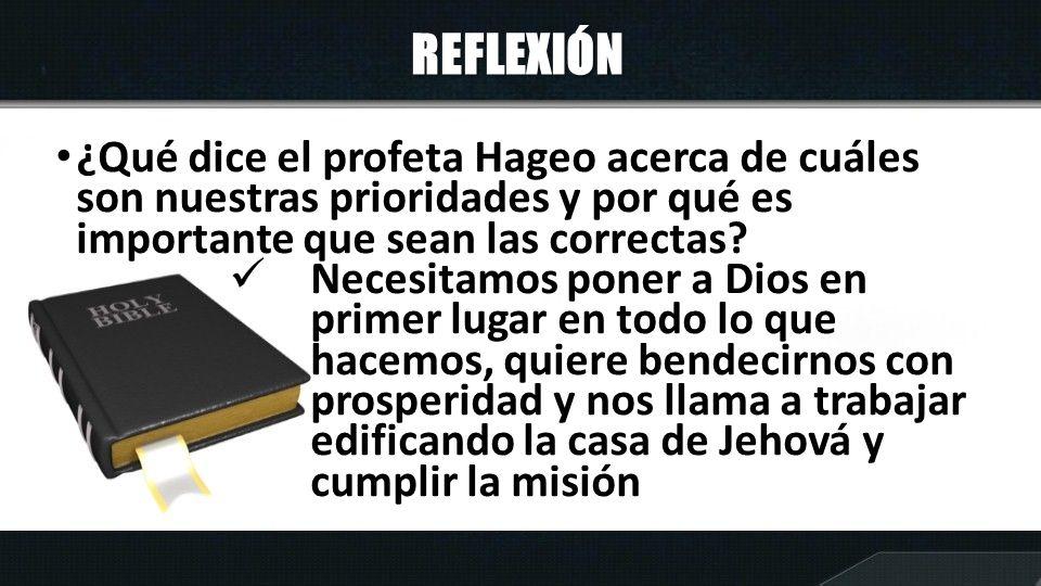 REFLEXIÓN ¿Qué dice el profeta Hageo acerca de cuáles son nuestras prioridades y por qué es importante que sean las correctas