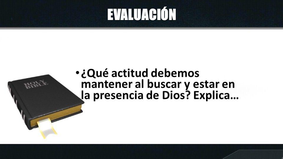 EVALUACIÓN ¿Qué actitud debemos mantener al buscar y estar en la presencia de Dios Explica…