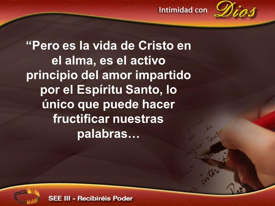 Pero es la vida de Cristo en el alma, es el activo principio del amor impartido por el Espíritu Santo, lo único que puede hacer fructificar nuestras palabras…