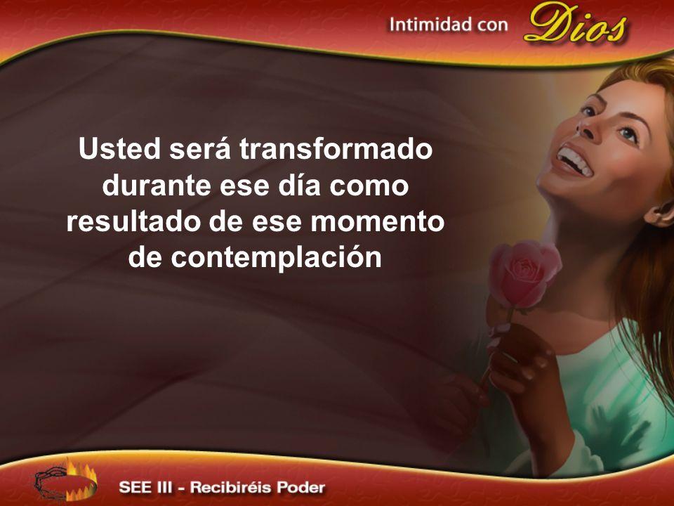 Usted será transformado durante ese día como resultado de ese momento de contemplación