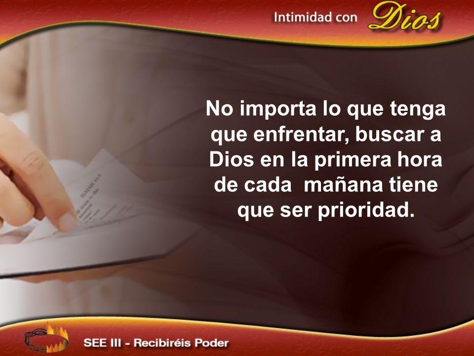 No importa lo que tenga que enfrentar, buscar a Dios en la primera hora de cada mañana tiene que ser prioridad.